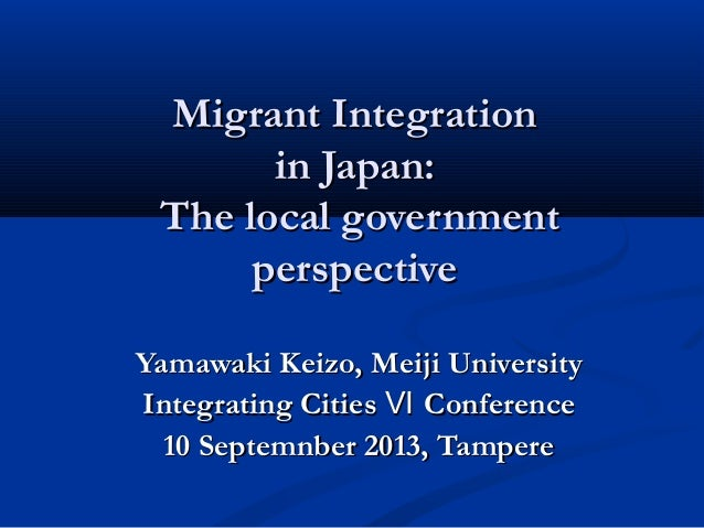 Migrant IntegrationMigrant Integration in Japan:in Japan: The local governmentThe local government perspectiveperspective ...