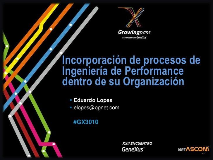 Incorporación de procesos deIngeniería de Performancedentro de su Organización  Eduardo Lopes  elopes@opnet.com  #GX3010