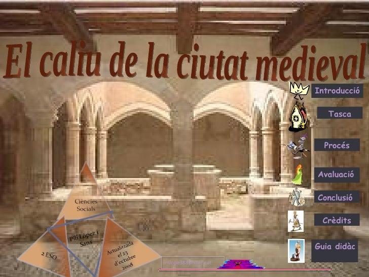 El caliu de la ciutat medieval Introducció Tasca Procés Avaluació Conclusió Crèdits Guia didàctica [email_address]
