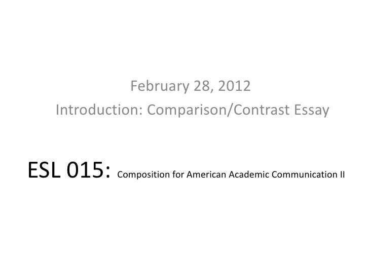 February 28, 2012     Introduction: Comparison/Contrast EssayESL 015: Composition for American Academic Communication II