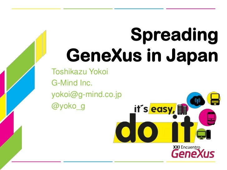 Spreading GeneXus in Japan<br />Toshikazu Yokoi<br />G-Mind Inc.<br />yokoi@g-mind.co.jp<br />@yoko_g<br />