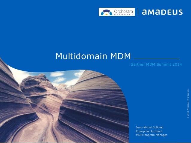 Multidomain MDM Gartner MDM Summit 2014 Jean-Michel Collomb Enterprise Architect MDM Program Manager ©2013AmadeusITGroupSA