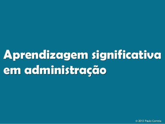 Aprendizagem significativa em administração  © 2013 Paulo Correia