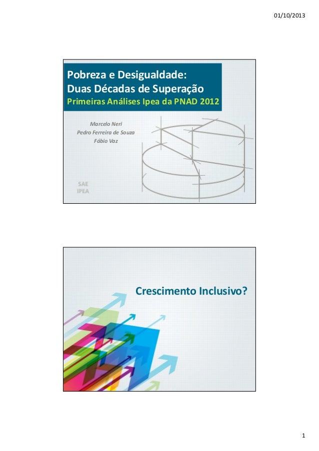 01/10/2013 1 Pobreza e Desigualdade: Duas Décadas de Superação Primeiras Análises Ipea da PNAD 2012 Marcelo Neri Pedro Fer...