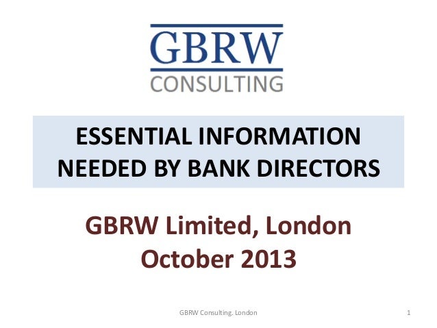 ESSENTIAL INFORMATION NEEDED BY BANK DIRECTORS GBRW Limited, London October 2013 1GBRW Consulting. London