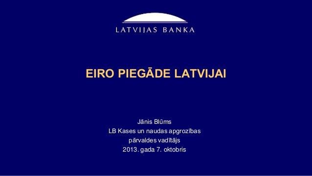 EIRO PIEGĀDE LATVIJAI Jānis Blūms LB Kases un naudas apgrozības pārvaldes vadītājs 2013. gada 7. oktobris