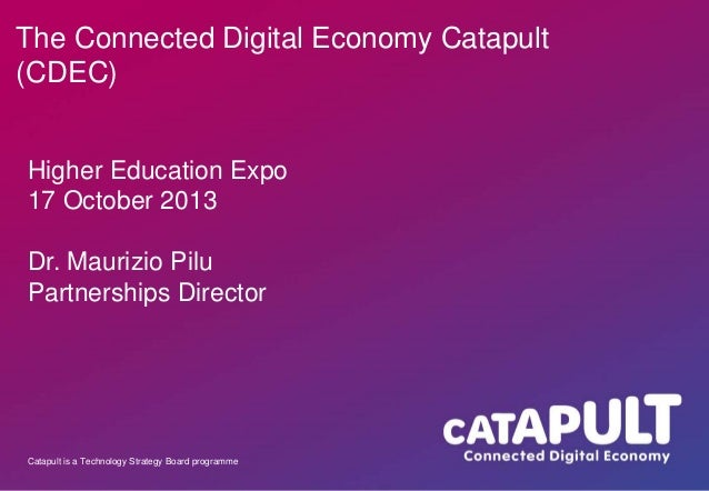 The Connected Digital Economy Catapult (CDEC) Higher Education Expo 17 October 2013 Dr. Maurizio Pilu Partnerships Directo...