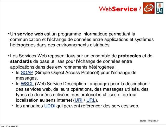 WebService ? •Un service web est un programme informatique permettant la communication et l'échange de données entre appli...