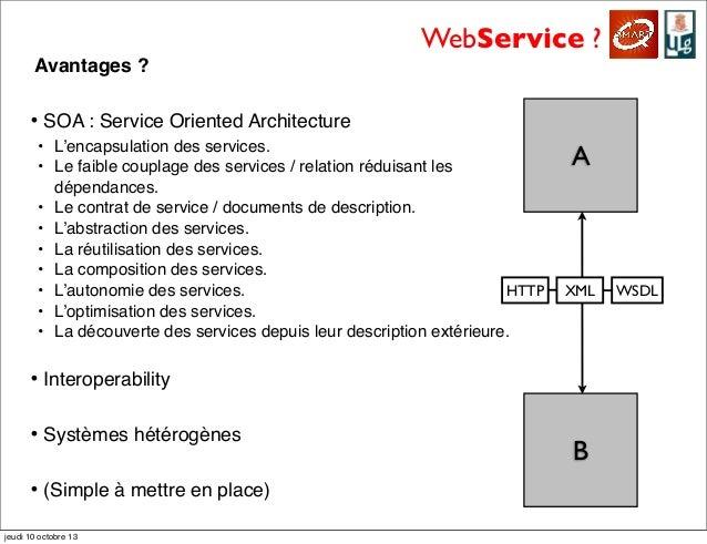 WebService ? Avantages ? • SOA : Service Oriented Architecture • L'encapsulation des services. • Le faible couplage des se...