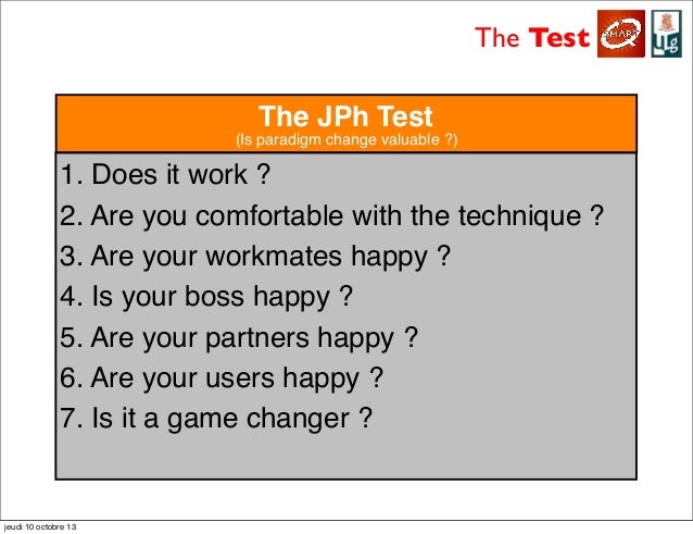 The Test 1. Does it work ? 2. Are you comfortable with the technique ? 3. Are your workmates happy ? 4. Is your boss happy...