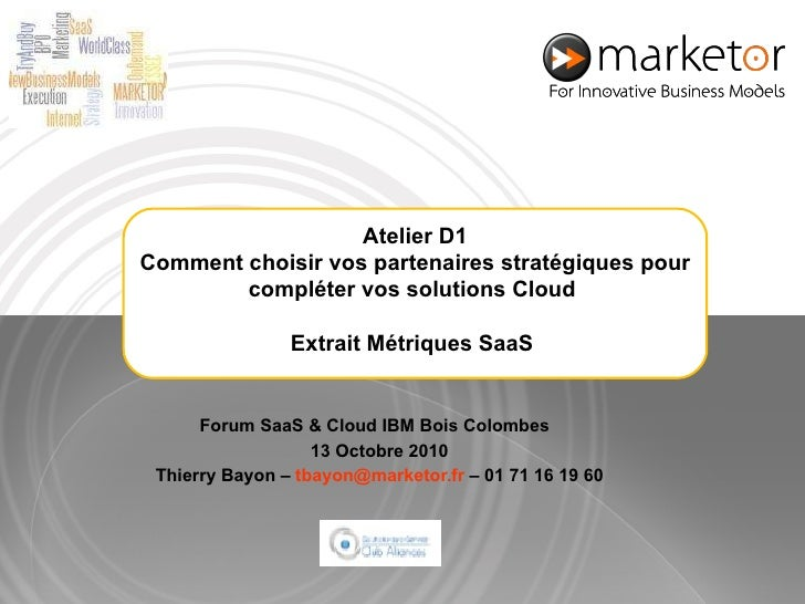 Forum SaaS & Cloud IBM Bois Colombes  13 Octobre 2010 Thierry Bayon –  [email_address]  – 01 71 16 19 60 Atelier D1 Commen...