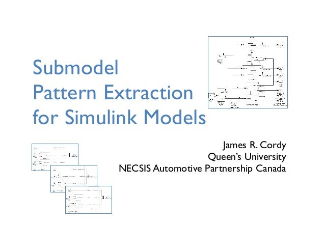 Submodel Pattern Extraction for Simulink Models James R. Cordy Queen's University NECSIS Automotive Partnership Canada
