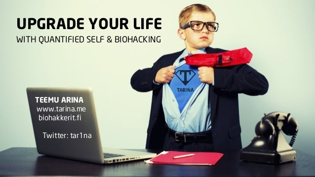 UPGRADE YOUR LIFE WITH QUANTIFIED SELF & BIOHACKING  TEEMU ARINA www.tarina.me biohakkerit.fi Twitter: tar1na