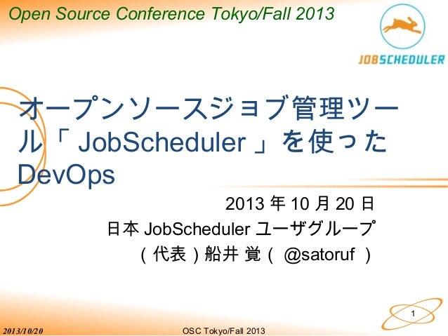 Open Source Conference Tokyo/Fall 2013  オープンソースジョブ管理ツー ル「 JobScheduler 」を使った DevOps 2013 年 10 月 20 日 日本 JobScheduler ユーザグル...