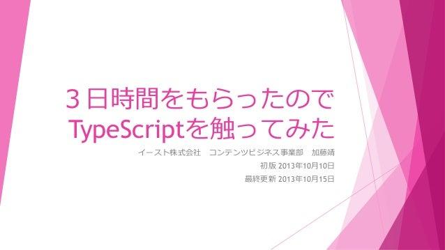 3日時間をもらったので TypeScriptを触ってみた イースト株式会社 コンテンツビジネス事業部 加藤靖 初版 2013年10月10日 最終更新 2013年10月15日