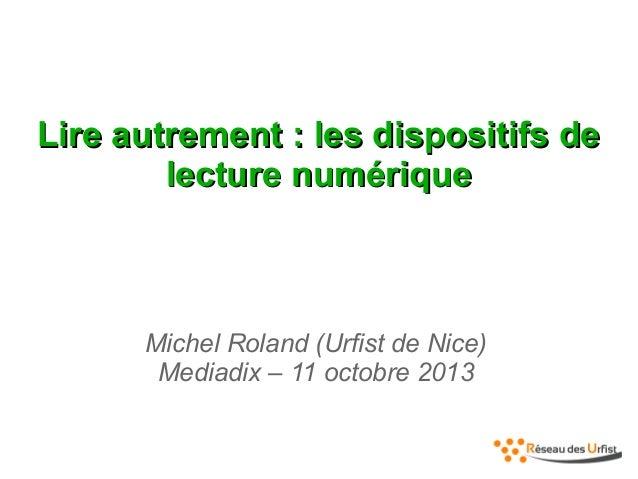 Lire autrement : les dispositifs de lecture numérique  Michel Roland (Urfist de Nice) Mediadix – 11 octobre 2013