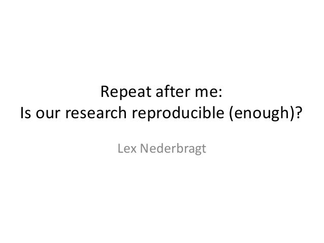 Repeat after me: Is our research reproducible (enough)? Lex Nederbragt
