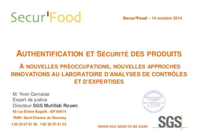 AUTHENTIFICATION ET SÉCURITÉ DES PRODUITS M. Yvon Gervaise Expert de justice Directeur SGS Multilab Rouen Secur'Food – 14 ...