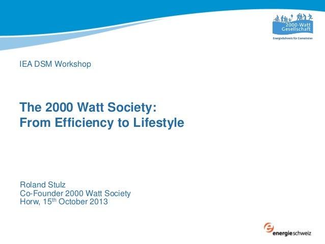 IEA DSM Workshop  The 2000 Watt Society: From Efficiency to Lifestyle  Roland Stulz Co-Founder 2000 Watt Society Horw, 15t...