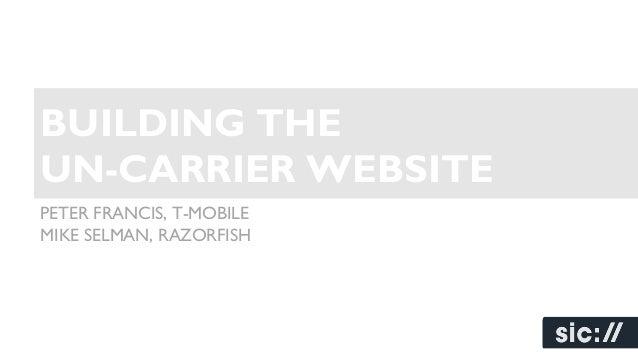 BUILDING THE UN-CARRIER WEBSITE PETER FRANCIS, T-MOBILE MIKE SELMAN, RAZORFISH
