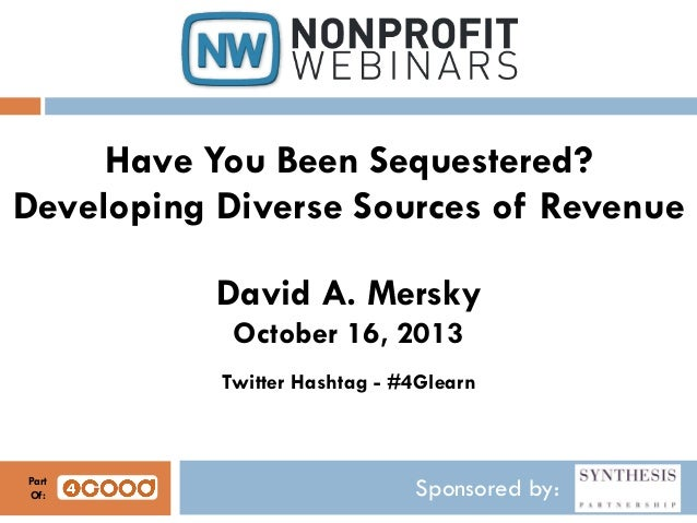Have You Been Sequestered? Developing Diverse Sources of Revenue David A. Mersky October 16, 2013 Twitter Hashtag - #4Glea...