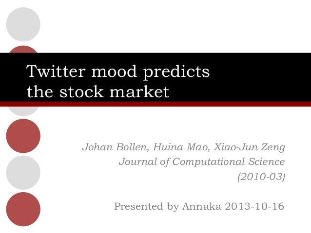 Twitter mood predicts the stock market Johan Bollen, Huina Mao, Xiao-Jun Zeng Journal of Computational Science (2010-03) P...