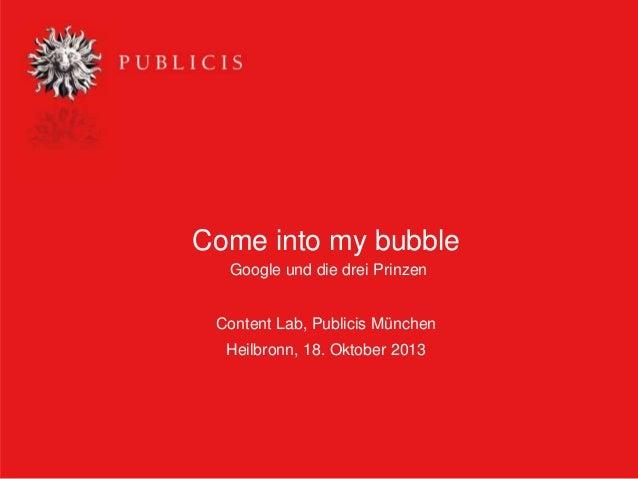 Come into my bubble Google und die drei Prinzen Content Lab, Publicis München Heilbronn, 18. Oktober 2013