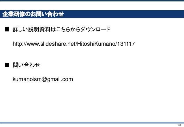 103 企業研修のお問い合わせ ■ 詳しい説明資料はこちらからダウンロード http://www.slideshare.net/HitoshiKumano/131117 ■ 問い合わせ kumanoism@gmail.com