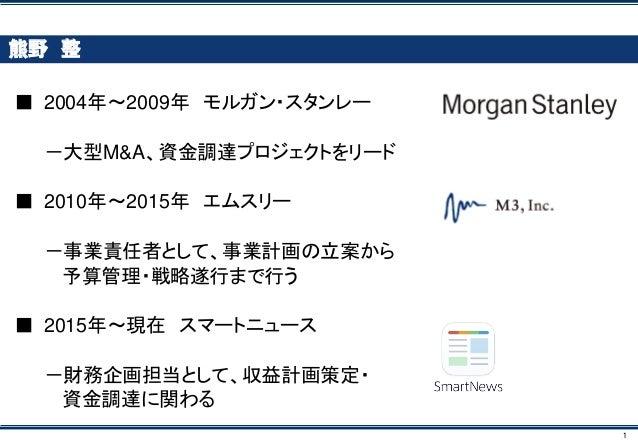 1 熊野 整 ■ 2004年~2009年 モルガン・スタンレー -大型M&A、資金調達プロジェクトをリード ■ 2010年~2015年 エムスリー -事業責任者として、事業計画の立案から 予算管理・戦略遂行まで行う ■ 2015年~現在 スマー...