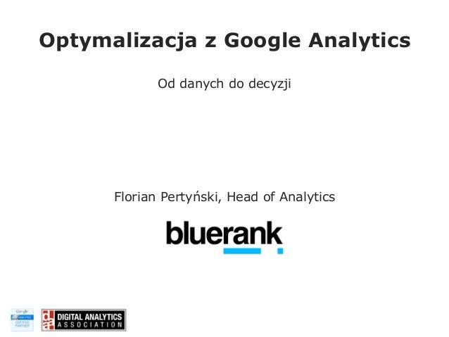 Optymalizacja z Google Analytics Od danych do decyzji  Florian Pertyński, Head of Analytics