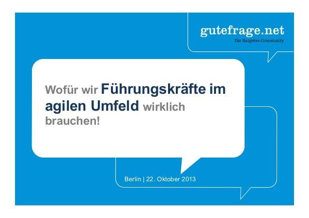 Wofür wir Führungskräfte im agilen Umfeld wirklich brauchen! Berlin | 22. Oktober 2013