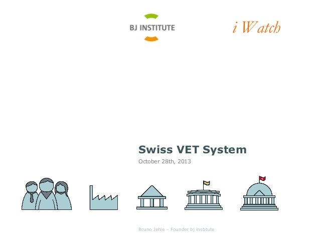 i Watch  Swiss VET System October 28th, 2013  Bruno Jehle – Founder bj institute