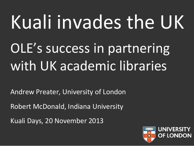 Kuali invades the UK OLE's success in partnering with UK academic libraries Andrew Preater, University of London Robert Mc...
