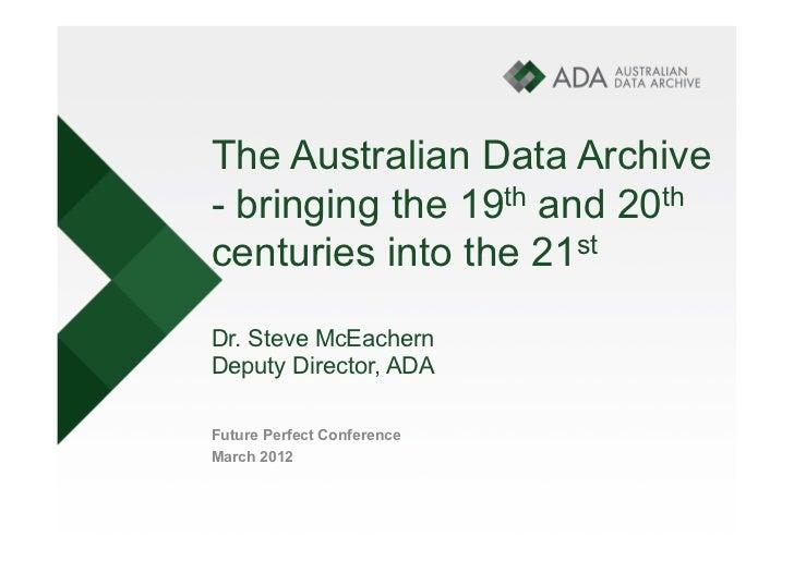 The Australian Data Archive- bringing the 19th and 20thcenturies into the 21stDr. Steve McEachernDeputy Director, ADAFutur...