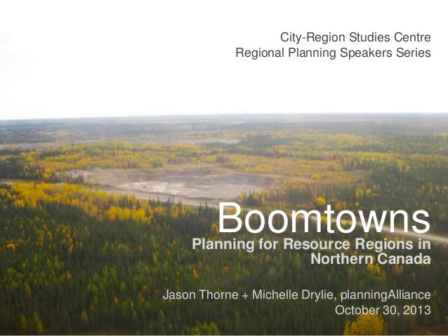 City-Region Studies Centre Regional Planning Speakers Series  Boomtowns  Planning for Resource Regions in Northern Canada ...