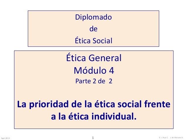 Diplomado  de  Ética Social  Ética General  Módulo 4  Parte 2 de 2  La prioridad de la ética social frente  a la ética ind...