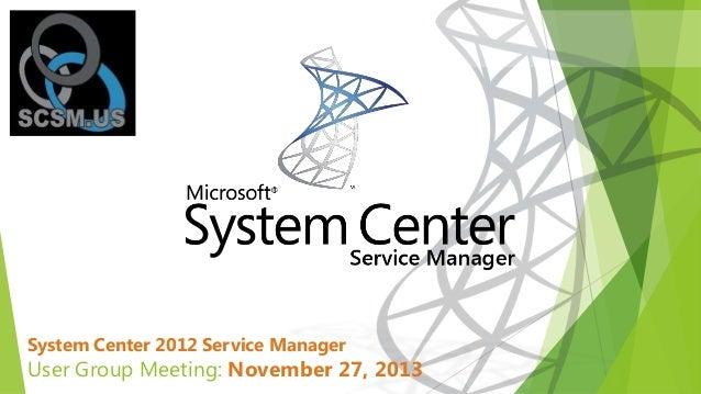 System Center 2012 Service Manager  User Group Meeting: November 27, 2013