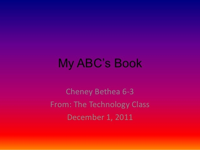 My ABC's Book    Cheney Bethea 6-3From: The Technology Class    December 1, 2011