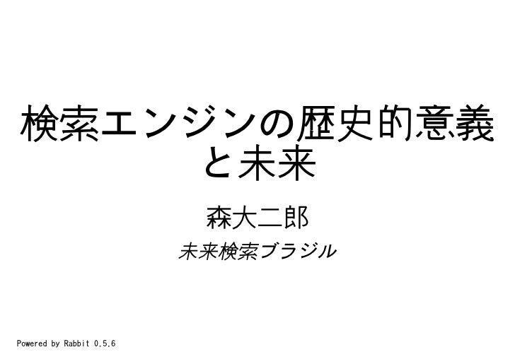 検索エンジンの歴史的意義     と未来                            森大二郎                           未来検索ブラジル    Powered by Rabbit 0.5.6