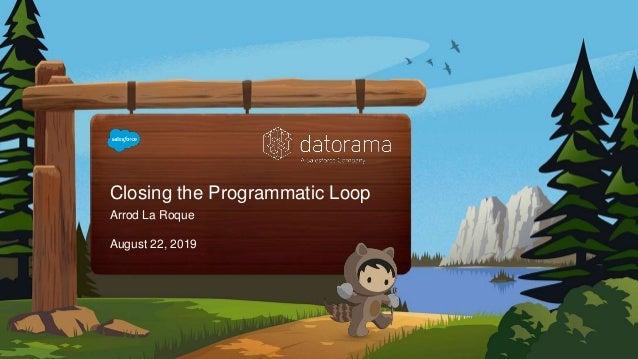 Closing the Programmatic Loop Arrod La Roque August 22, 2019