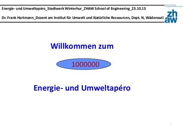 1 Energie- und Umweltapéro_Stadtwerk Winterhur_ZHAW School of Engineering_23.10.13 Dr. Frank Hartmann_Dozent am Institut f...