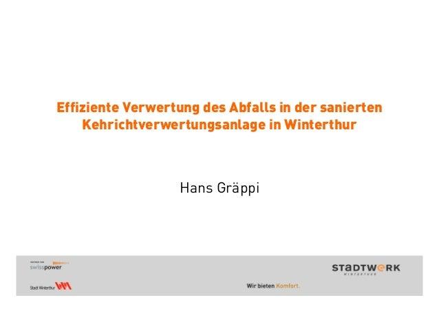 Effiziente Verwertung des Abfalls in der sanierten Kehrichtverwertungsanlage in Winterthur Hans Gräppi