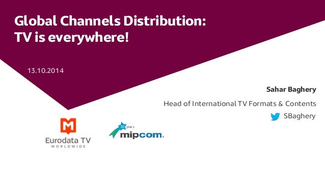 Global Channels Distribution: TV is everywhere!  13.10.2014  Sahar Baghery  Head of International TV Formats & Contents  S...