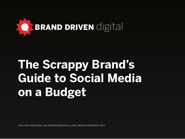 BRAND DRIVEN digital nick westergaard | branddrivendigital.com | marketingprofs 2013 The Scrappy Brand's Guide to Social M...