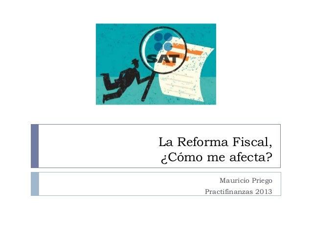 La Reforma Fiscal, ¿Cómo me afecta? Mauricio Priego Practifinanzas 2013