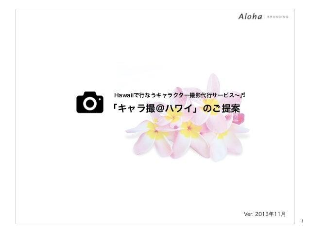 Hawaiiで行なうキャラクター撮影代行サービス∼♬  「キャラ撮@ハワイ」のご提案  Ver. 2013年11月 1