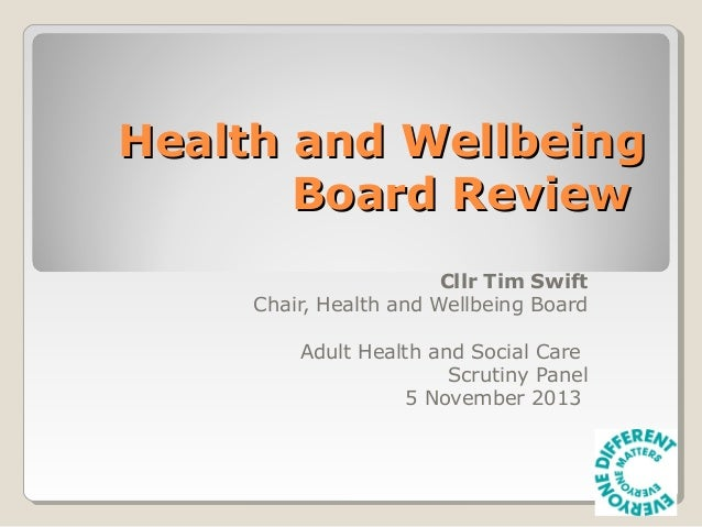 Health and Wellbeing Board Review Cllr Tim Swift Chair, Health and Wellbeing Board Adult Health and Social Care Scrutiny P...