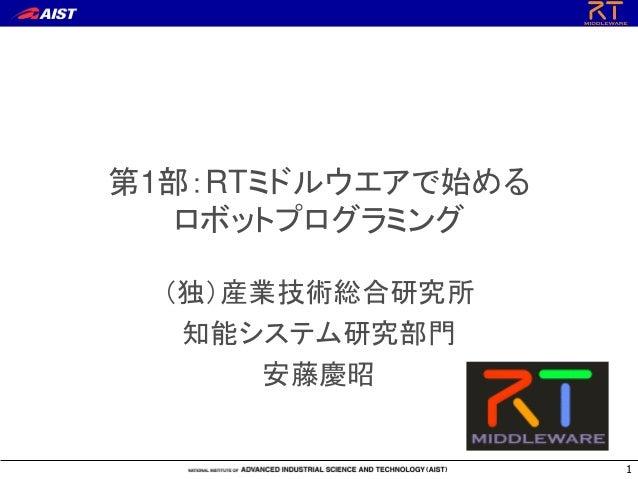 第1部:RTミドルウエアで始める ロボットプログラミング (独)産業技術総合研究所 知能システム研究部門 安藤慶昭  1