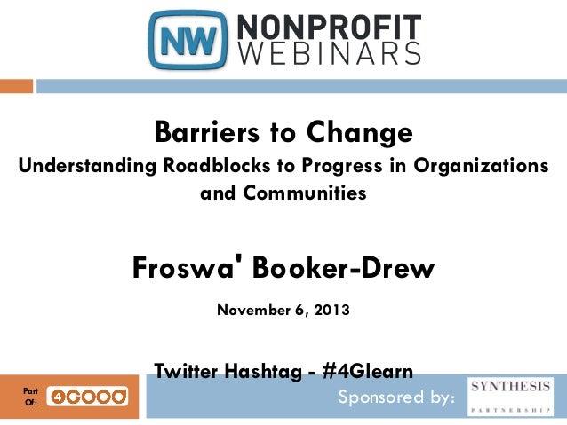 Barriers to Change Understanding Roadblocks to Progress in Organizations and Communities  Froswa' Booker-Drew November 6, ...