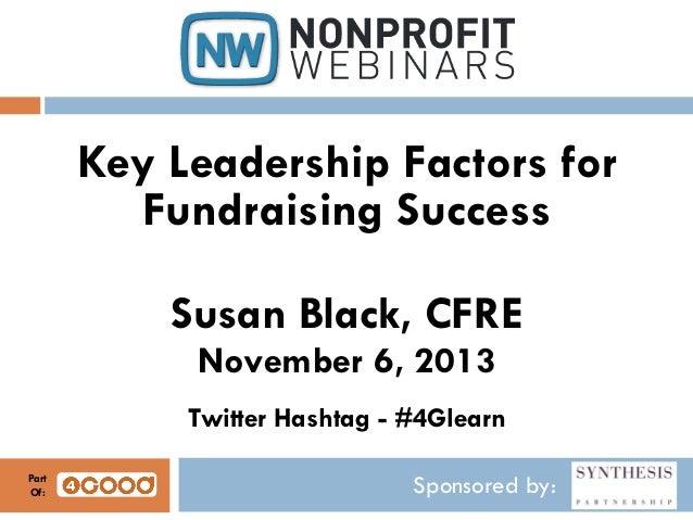 Key Leadership Factors for Fundraising Success Susan Black, CFRE November 6, 2013 Twitter Hashtag - #4Glearn Part Of:  Spo...